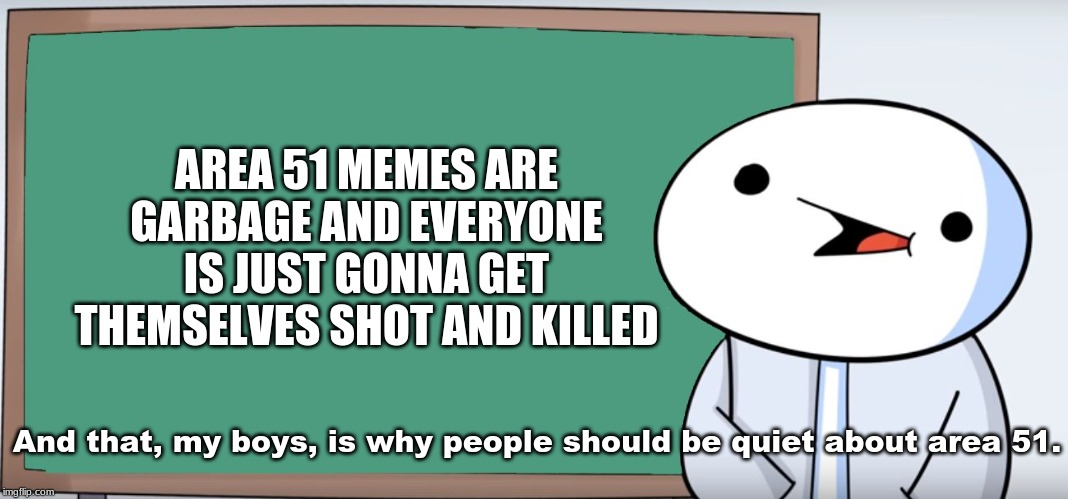James Blackboard | AREA 51 MEMES ARE GARBAGE AND EVERYONE IS JUST GONNA GET THEMSELVES SHOT AND KILLED And that, my boys, is why people should be quiet about a | image tagged in james blackboard | made w/ Imgflip meme maker