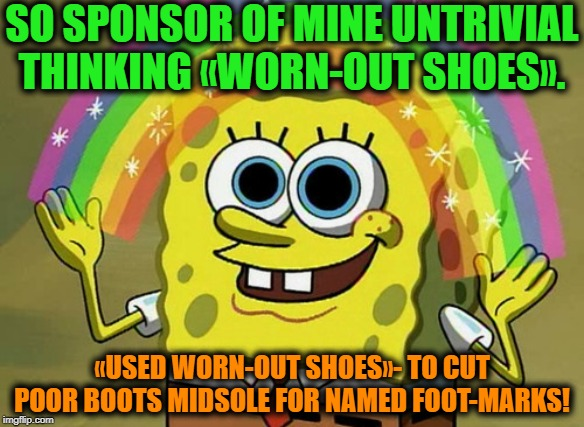 -Ran a lot of road length. | SO SPONSOR OF MINE UNTRIVIAL THINKING «WORN-OUT SHOES». «USED WORN-OUT SHOES»- TO CUT POOR BOOTS MIDSOLE FOR NAMED FOOT-MARKS! | image tagged in memes,imagination spongebob,running,running shoes,foot,mark | made w/ Imgflip meme maker