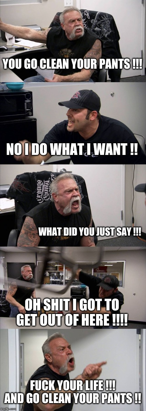 American Chopper Argument Meme | YOU GO CLEAN YOUR PANTS !!! NO I DO WHAT I WANT !! WHAT DID YOU JUST SAY !!! OH SHIT I GOT TO GET OUT OF HERE !!!! F**K YOUR LIFE !!! AND GO | image tagged in memes,american chopper argument | made w/ Imgflip meme maker