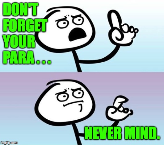 Wait a minute!  Never mind. | DON'T FORGET YOUR PARA . . . NEVER MIND. | image tagged in wait a minute never mind | made w/ Imgflip meme maker