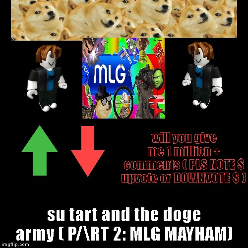 su tart | will you give me 1 million + comments ( PLS NOTE $ upvote or DOWNVOTE $ ) | su tart and the doge army ( P/\RT 2: MLG MAYHAM) | image tagged in funny,demotivationals | made w/ Imgflip demotivational maker