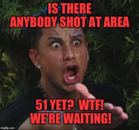 DJ Pauly D | IS THERE ANYBODY SHOT AT AREA 51 YET?  WTF!  WE'RE WAITING! | image tagged in memes,dj pauly d | made w/ Imgflip meme maker
