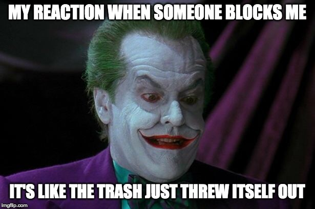 The Joker Being Blocked | MY REACTION WHEN SOMEONE BLOCKS ME IT'S LIKE THE TRASH JUST THREW ITSELF OUT | image tagged in joker nicholson | made w/ Imgflip meme maker