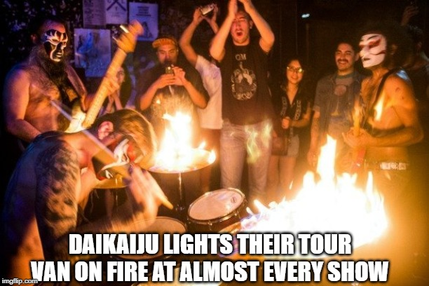 DAIKAIJU LIGHTS THEIR TOUR VAN ON FIRE AT ALMOST EVERY SHOW | made w/ Imgflip meme maker