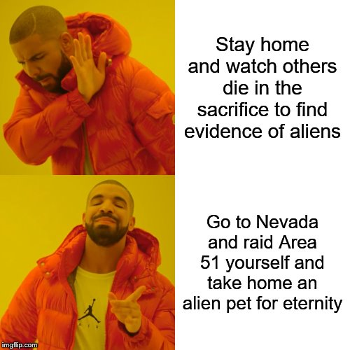Drake Hotline Bling | Stay home and watch others die in the sacrifice to find evidence of aliens Go to Nevada and raid Area 51 yourself and take home an alien pet | image tagged in memes,drake hotline bling | made w/ Imgflip meme maker