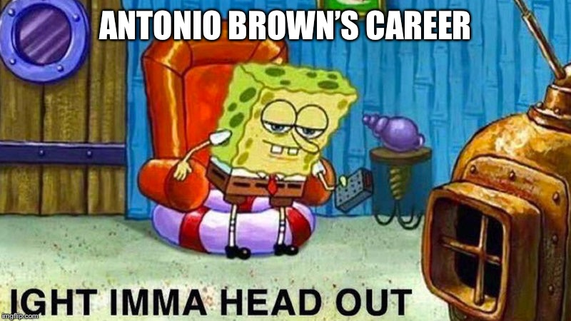 Aight ima head out | ANTONIO BROWN'S CAREER | image tagged in aight ima head out | made w/ Imgflip meme maker