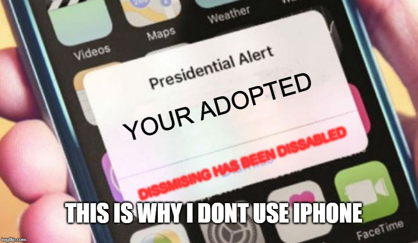 Presidential Alert | YOUR ADOPTED DISSMISING HAS BEEN DISSABLED THIS IS WHY I DONT USE IPHONE | image tagged in memes,presidential alert | made w/ Imgflip meme maker
