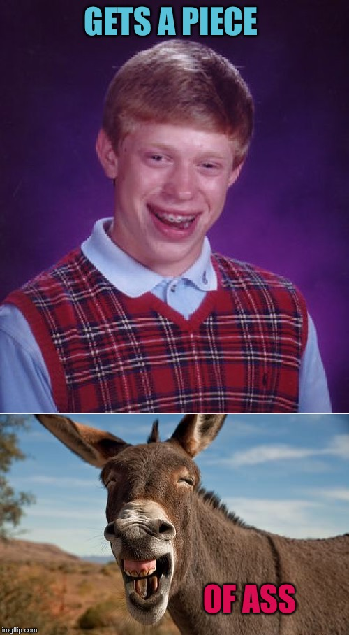 GETS A PIECE OF ASS | image tagged in memes,bad luck brian,donkey jackass braying | made w/ Imgflip meme maker