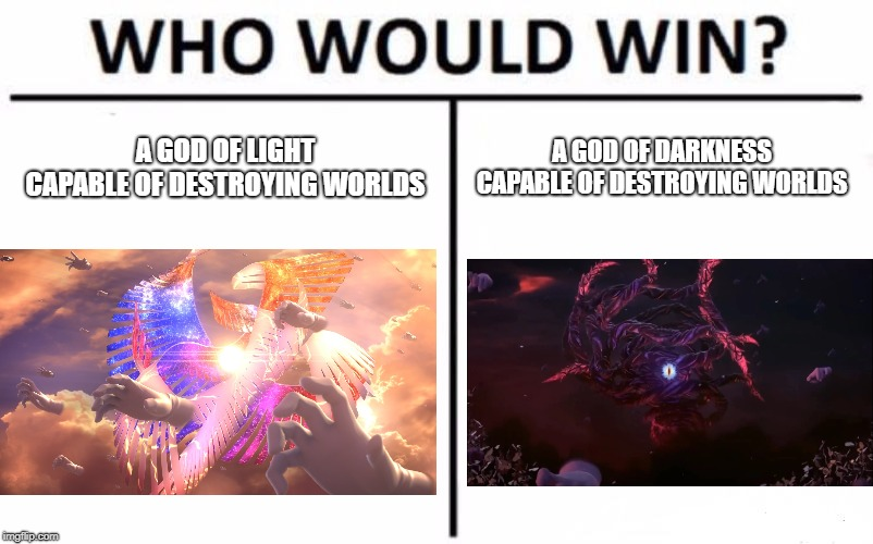 Take your pick! | A GOD OF LIGHT CAPABLE OF DESTROYING WORLDS A GOD OF DARKNESS CAPABLE OF DESTROYING WORLDS | image tagged in memes,who would win | made w/ Imgflip meme maker