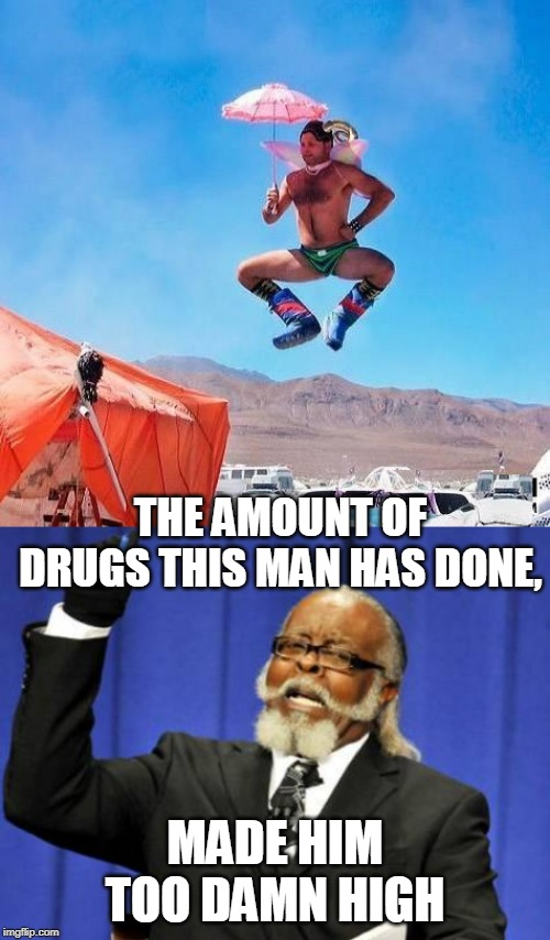 TOO MUCH | THE AMOUNT OF DRUGS THIS MAN HAS DONE, MADE HIM TOO DAMN HIGH | image tagged in memes,too damn high,high | made w/ Imgflip meme maker