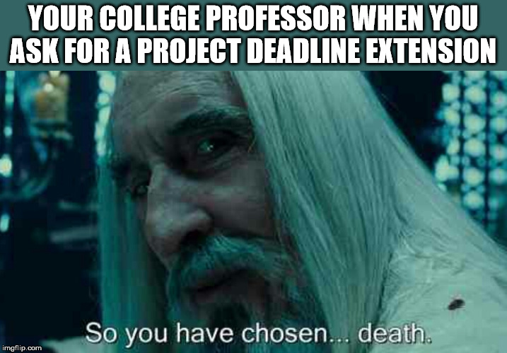 Just asking, no offense intended |  YOUR COLLEGE PROFESSOR WHEN YOU ASK FOR A PROJECT DEADLINE EXTENSION | image tagged in so you have chosen death,student life,college humor | made w/ Imgflip meme maker