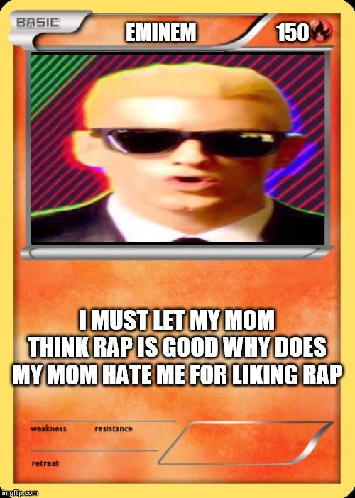 Blank Pokemon Card | EMINEM                    150 I MUST LET MY MOM THINK RAP IS GOOD WHY DOES MY MOM HATE ME FOR LIKING RAP | image tagged in blank pokemon card | made w/ Imgflip meme maker