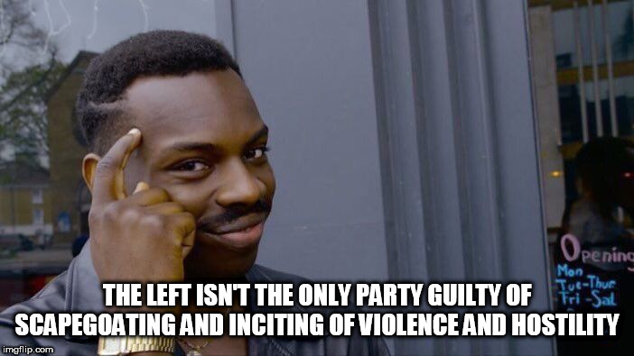 Roll Safe Think About It | THE LEFT ISN'T THE ONLY PARTY GUILTY OF SCAPEGOATING AND INCITING OF VIOLENCE AND HOSTILITY | image tagged in memes,roll safe think about it,us vs them,us and them,left-wing,right-wing | made w/ Imgflip meme maker