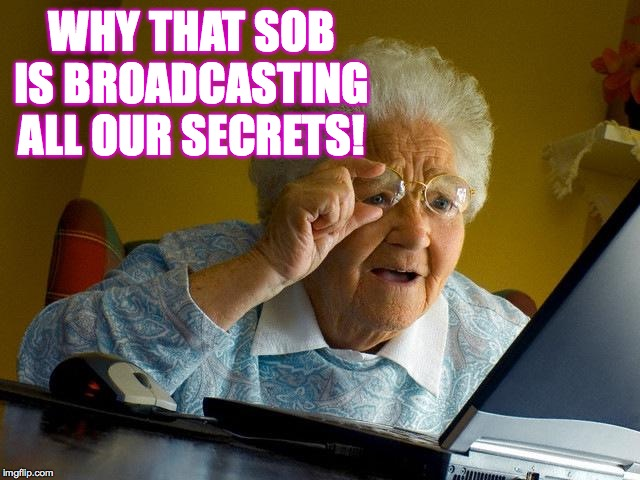 Grandma Finds The Internet Meme | WHY THAT SOB IS BROADCASTING ALL OUR SECRETS! | image tagged in memes,grandma finds the internet | made w/ Imgflip meme maker