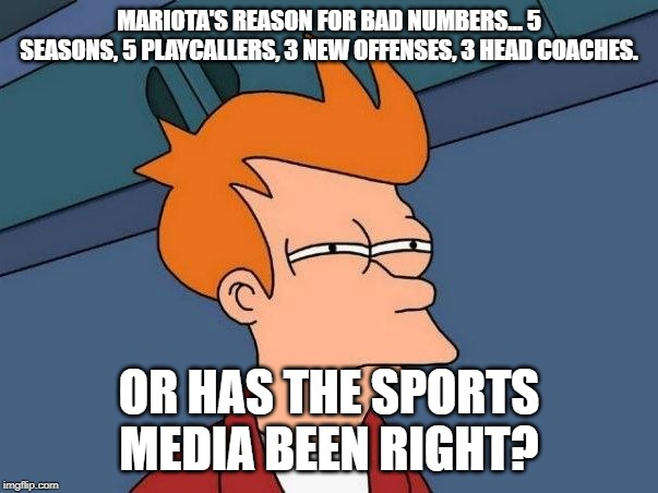 Not sure if- fry |  MARIOTA'S REASON FOR BAD NUMBERS... 5 SEASONS, 5 PLAYCALLERS, 3 NEW OFFENSES, 3 HEAD COACHES. OR HAS THE SPORTS MEDIA BEEN RIGHT? | image tagged in not sure if- fry | made w/ Imgflip meme maker