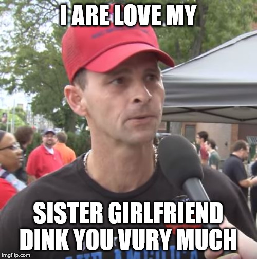 Trump supporter | I ARE LOVE MY SISTER GIRLFRIEND DINK YOU VURY MUCH | image tagged in trump supporter | made w/ Imgflip meme maker