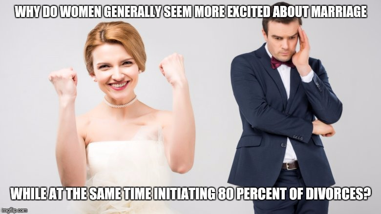 Just skip the marriage and divorce your boyfriend. |  WHY DO WOMEN GENERALLY SEEM MORE EXCITED ABOUT MARRIAGE; WHILE AT THE SAME TIME INITIATING 80 PERCENT OF DIVORCES? | image tagged in marriage,divorce,indecisive | made w/ Imgflip meme maker