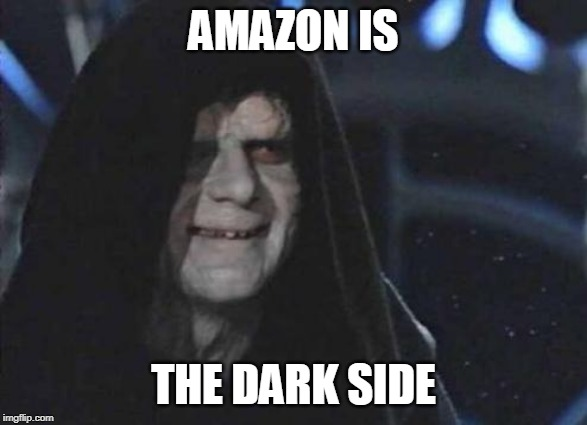 Emperor Palpatine  | AMAZON IS THE DARK SIDE | image tagged in emperor palpatine | made w/ Imgflip meme maker
