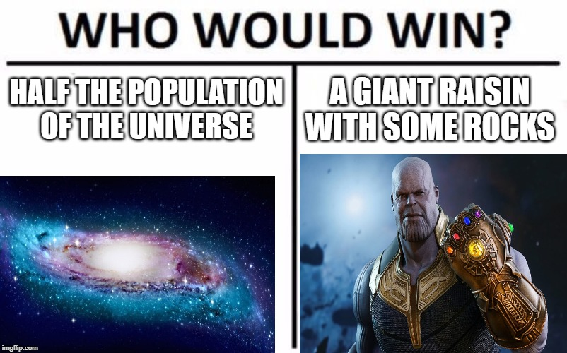 Who Would Win? Meme | HALF THE POPULATION OF THE UNIVERSE A GIANT RAISIN WITH SOME ROCKS | image tagged in memes,who would win | made w/ Imgflip meme maker