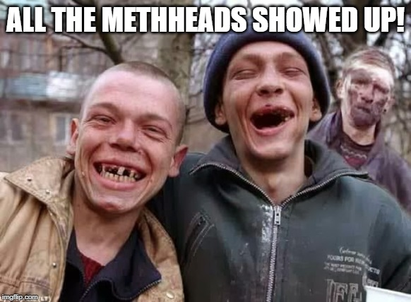 Hillbilly | ALL THE METHHEADS SHOWED UP! | image tagged in hillbilly | made w/ Imgflip meme maker