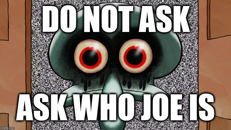 DO NOT ASK ASK WHO JOE IS | image tagged in joe | made w/ Imgflip meme maker