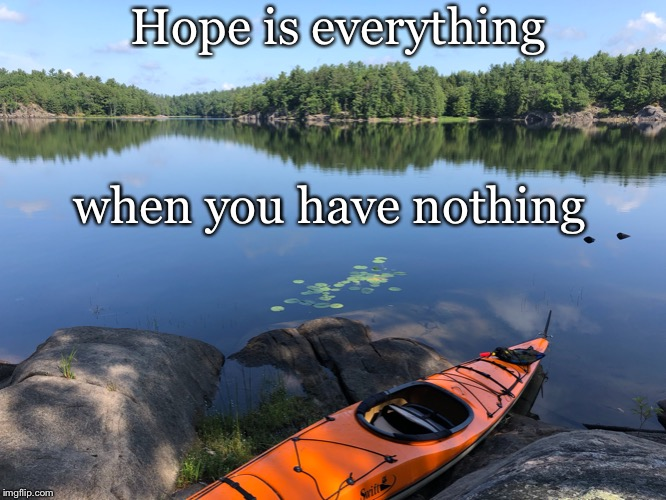 One man crew | Hope is everything when you have nothing | image tagged in hope,optimism,lonely,life | made w/ Imgflip meme maker