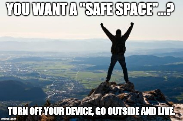 "Shout It from the Mountain Tops | YOU WANT A ""SAFE SPACE""...? TURN OFF YOUR DEVICE, GO OUTSIDE AND LIVE. 