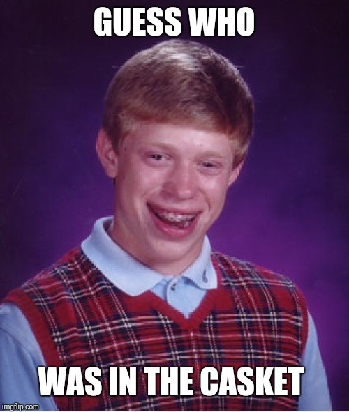 Bad Luck Brian Meme | GUESS WHO WAS IN THE CASKET | image tagged in memes,bad luck brian | made w/ Imgflip meme maker