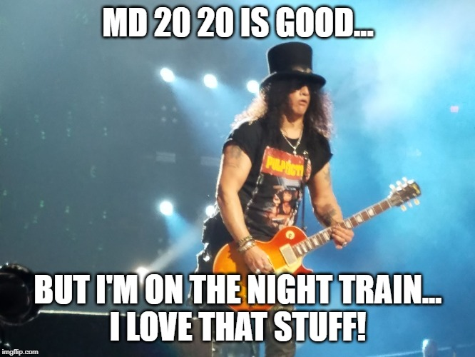 Slash prefers Night Train |  MD 20 20 IS GOOD... BUT I'M ON THE NIGHT TRAIN... I LOVE THAT STUFF! | image tagged in slash,guns n roses,mad dog,music,80s music | made w/ Imgflip meme maker