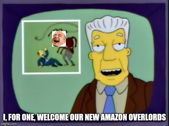 I, FOR ONE, WELCOME OUR NEW AMAZON OVERLORDS | image tagged in kent brockman | made w/ Imgflip meme maker