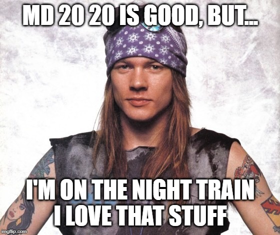 Axel Rose prefers Night Train | MD 20 20 IS GOOD, BUT... I'M ON THE NIGHT TRAIN I LOVE THAT STUFF | image tagged in young axel rose,guns n roses,mad dog,80s music,music | made w/ Imgflip meme maker