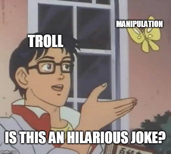 Is This A Pigeon | TROLL MANIPULATION IS THIS AN HILARIOUS JOKE? | image tagged in memes,is this a pigeon | made w/ Imgflip meme maker