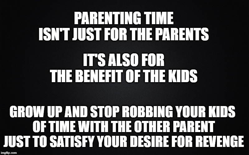 Childish Parents | PARENTING TIME ISN'T JUST FOR THE PARENTS GROW UP AND STOP ROBBING YOUR KIDS  OF TIME WITH THE OTHER PARENT JUST TO SATISFY YOUR DESIRE FOR  | image tagged in solid black background,divorce,bad parenting,grow up,forgiveness | made w/ Imgflip meme maker