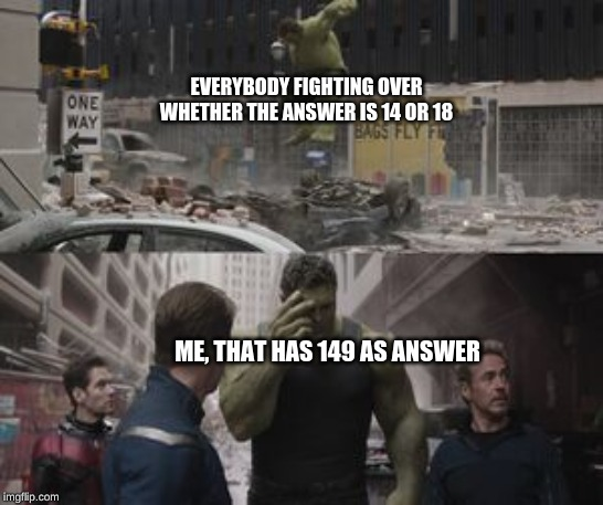 EVERY SINGLE TIME | EVERYBODY FIGHTING OVER WHETHER THE ANSWER IS 14 OR 18 ME, THAT HAS 149 AS ANSWER | image tagged in ashamed hulk,avengers,avengers endgame,marvel,funny,memes | made w/ Imgflip meme maker