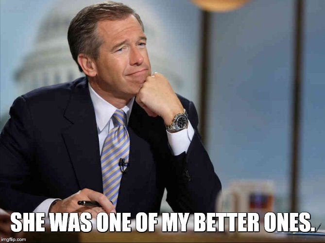 Brian Williams Fondly Remembers | SHE WAS ONE OF MY BETTER ONES. | image tagged in brian williams fondly remembers | made w/ Imgflip meme maker
