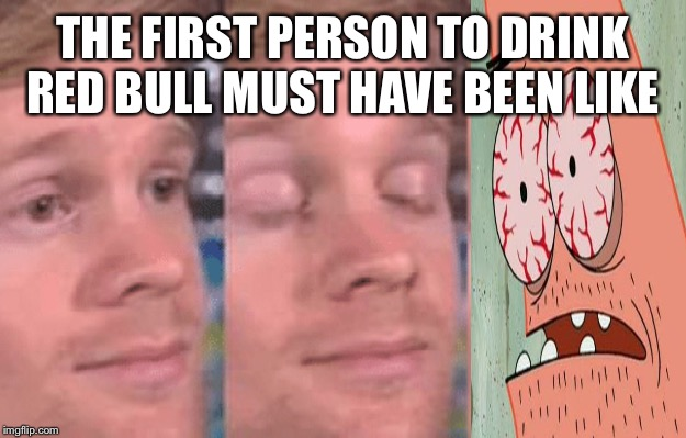 The first person to |  THE FIRST PERSON TO DRINK RED BULL MUST HAVE BEEN LIKE | image tagged in the first person to | made w/ Imgflip meme maker