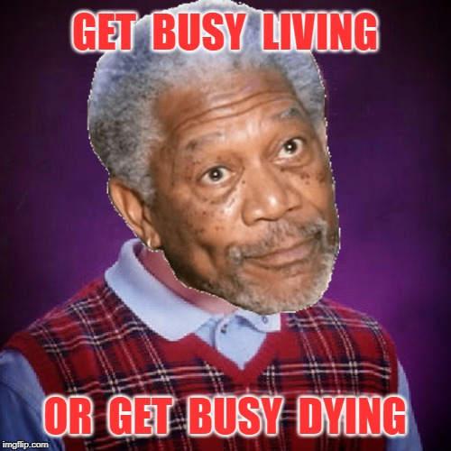 GET  BUSY  LIVING OR  GET  BUSY  DYING | made w/ Imgflip meme maker