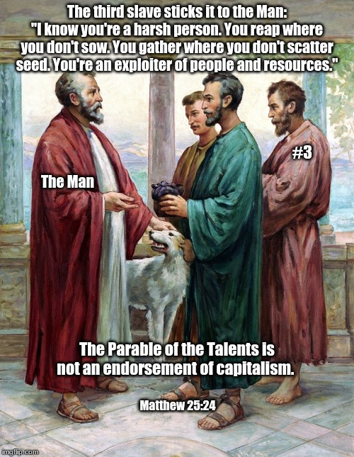 "Parable of the Talents |  The third slave sticks it to the Man: ""I know you're a harsh person. You reap where you don't sow. You gather where you don't scatter seed. You're an exploiter of people and resources.""; #3; The Man; The Parable of the Talents is not an endorsement of capitalism. Matthew 25:24 