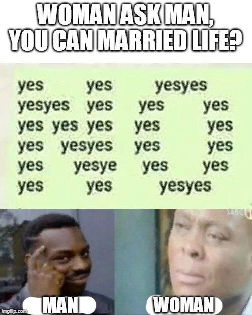 WOMAN ASK MAN, YOU CAN MARRIED LIFE? WOMAN MAN | image tagged in memes,funny,wtf,roll safe think about it,man and woman,question | made w/ Imgflip meme maker