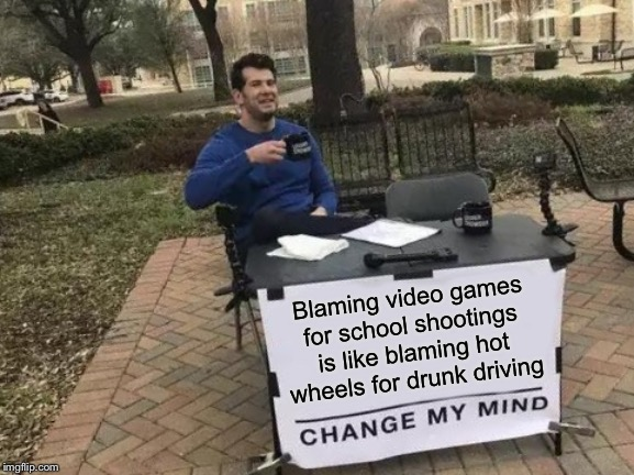 Change My Mind | Blaming video games for school shootings is like blaming hot wheels for drunk driving | image tagged in memes,change my mind | made w/ Imgflip meme maker