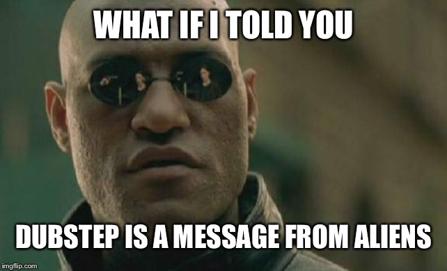 Matrix Morpheus |  WHAT IF I TOLD YOU; DUBSTEP IS A MESSAGE FROM ALIENS | image tagged in memes,matrix morpheus | made w/ Imgflip meme maker