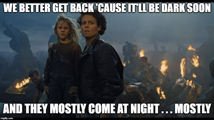 Newt & Ripley | WE BETTER GET BACK 'CAUSE IT'LL BE DARK SOON AND THEY MOSTLY COME AT NIGHT . . . MOSTLY | image tagged in movie quotes | made w/ Imgflip meme maker