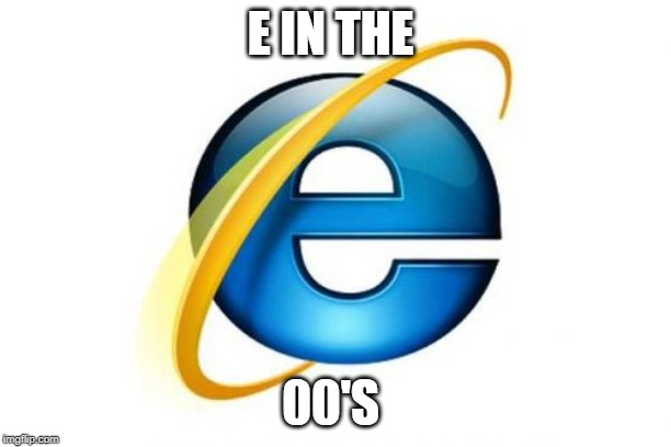 Internet Explorer | E IN THE 00'S | image tagged in memes,internet explorer | made w/ Imgflip meme maker