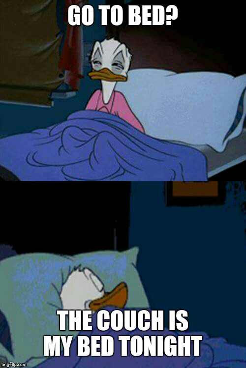 sleepy donald duck in bed | GO TO BED? THE COUCH IS MY BED TONIGHT | image tagged in sleepy donald duck in bed | made w/ Imgflip meme maker