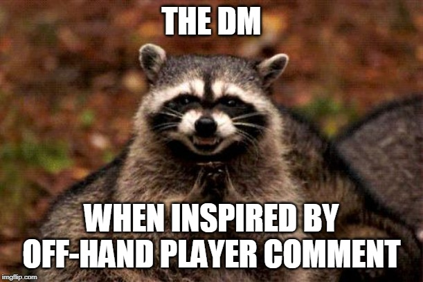 Evil Plotting Raccoon | THE DM WHEN INSPIRED BY OFF-HAND PLAYER COMMENT | image tagged in memes,evil plotting raccoon | made w/ Imgflip meme maker