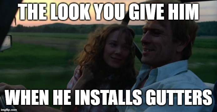 Handy Husband Look |  THE LOOK YOU GIVE HIM; WHEN HE INSTALLS GUTTERS | image tagged in country music,coal miner's daughters,country boy,the look,tommy lee jones,home improvement | made w/ Imgflip meme maker