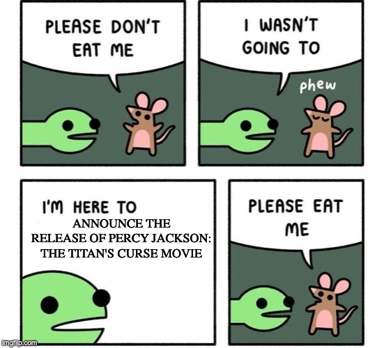 this isn't actually happening guys | ANNOUNCE THE RELEASE OF PERCY JACKSON: THE TITAN'S CURSE MOVIE | image tagged in i am here to,memes | made w/ Imgflip meme maker