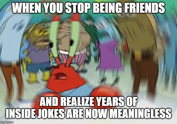The worst part | WHEN YOU STOP BEING FRIENDS AND REALIZE YEARS OF INSIDE JOKES ARE NOW MEANINGLESS | image tagged in memes,mr krabs blur meme,friends,inside joke,distortion,dizzy | made w/ Imgflip meme maker
