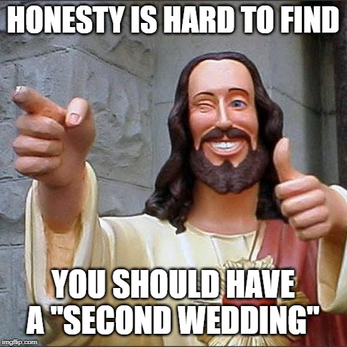 "Buddy Christ Meme | HONESTY IS HARD TO FIND YOU SHOULD HAVE A ""SECOND WEDDING"" 