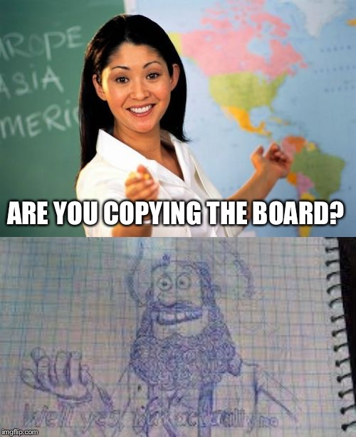 Well, yes, but actually... | ARE YOU COPYING THE BOARD? | image tagged in memes,unhelpful high school teacher,well yes but actually no | made w/ Imgflip meme maker